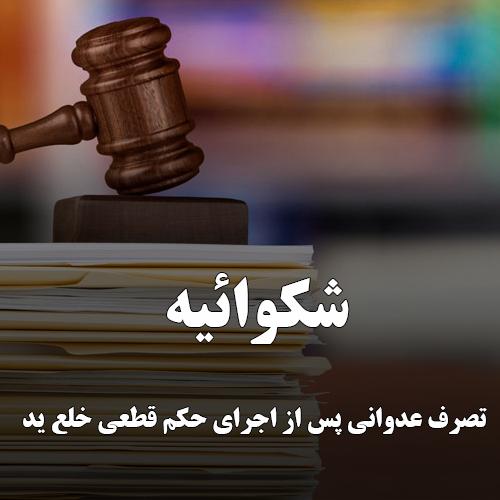 شکوائيه درخصوص تصرف عدوانی پس از اجرای حکم قطعی خلع ید